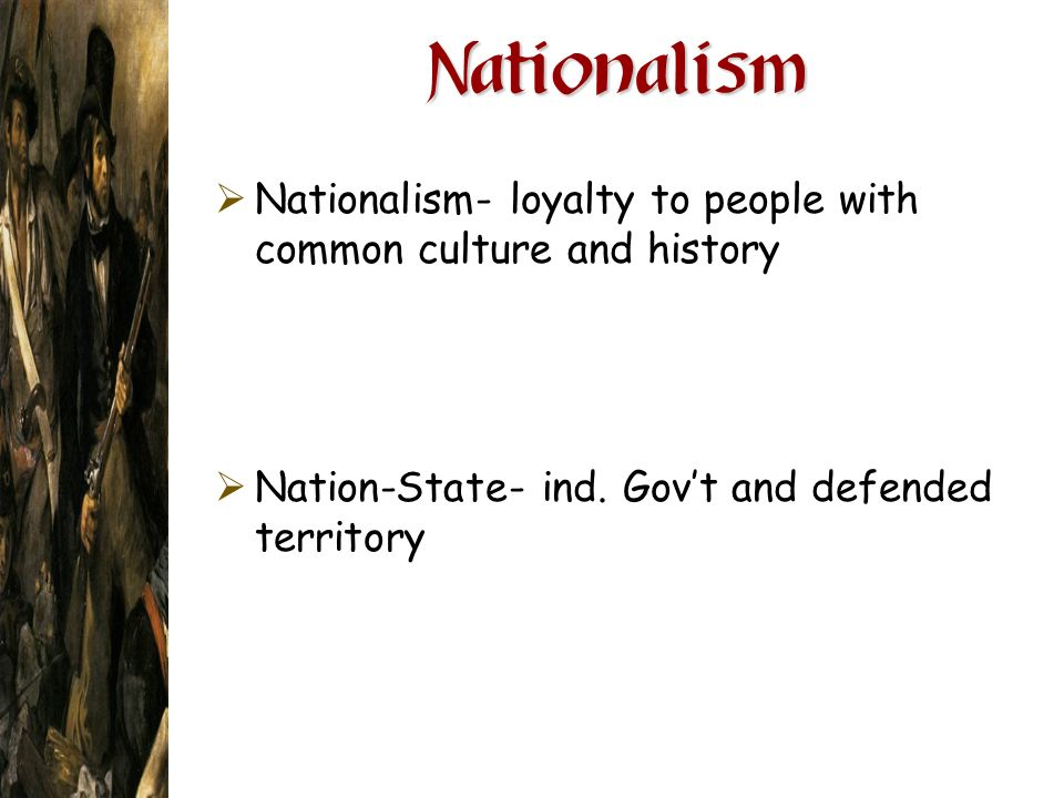 Nationalism Nationalism- loyalty to people with common culture and history.