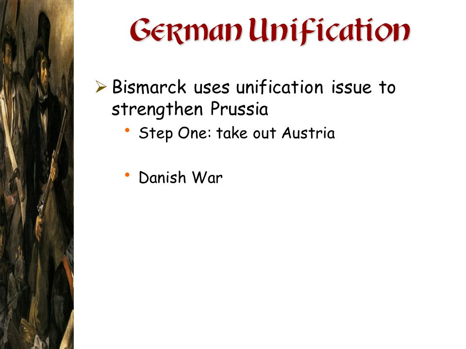 German Unification Bismarck uses unification issue to strengthen Prussia. Step One: take out Austria.