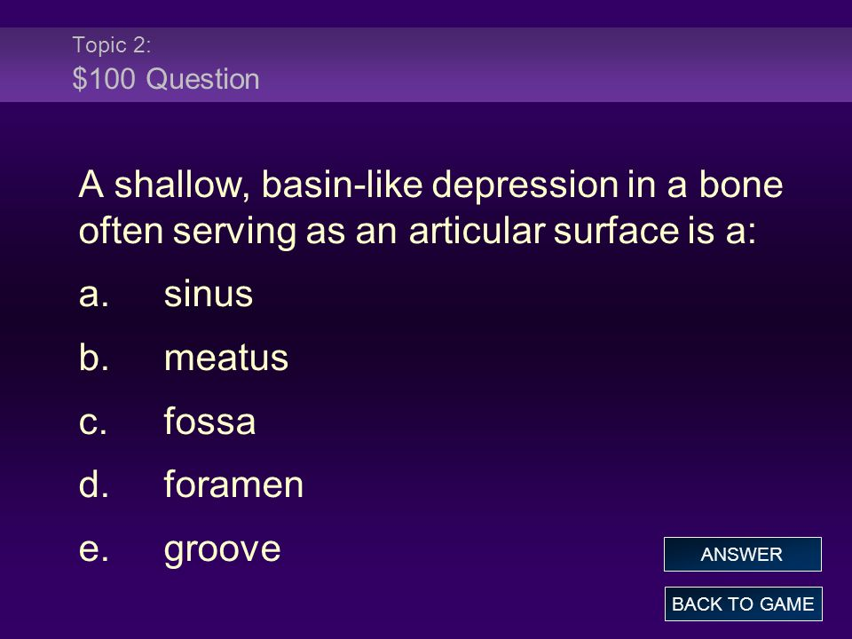 Topic 2: $100 Question A shallow, basin-like depression in a bone often serving as an articular surface is a: