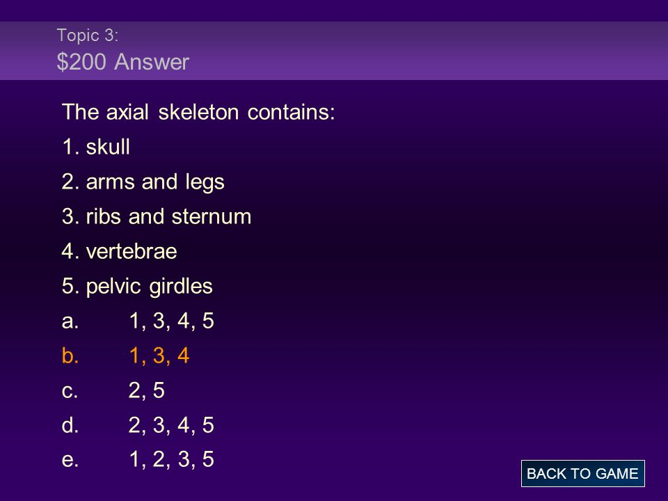 The axial skeleton contains: 1. skull 2. arms and legs