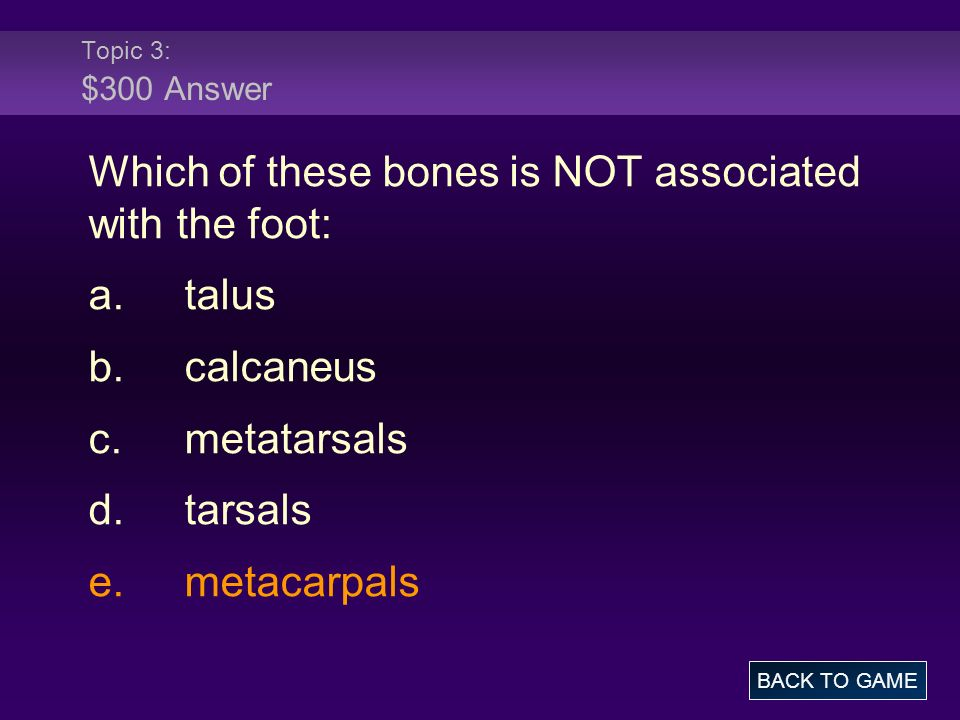 Which of these bones is NOT associated with the foot: a. talus