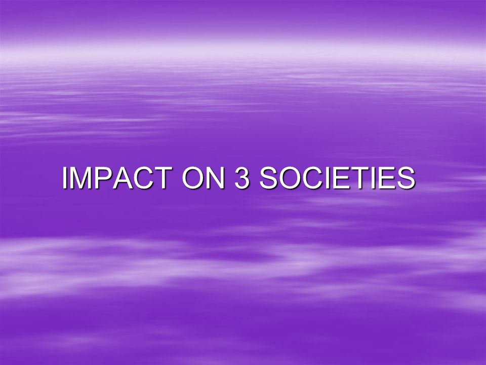 IMPACT ON 3 SOCIETIES