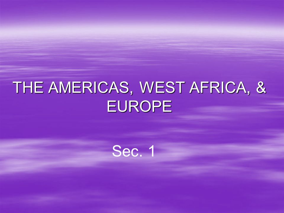 THE AMERICAS, WEST AFRICA, & EUROPE