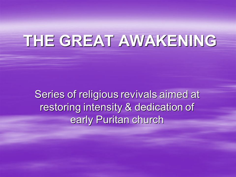 THE GREAT AWAKENING Series of religious revivals aimed at restoring intensity & dedication of early Puritan church.