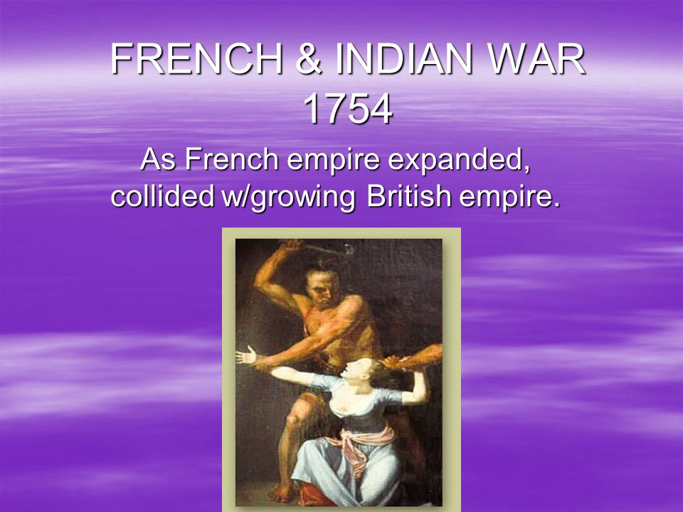 As French empire expanded, collided w/growing British empire.