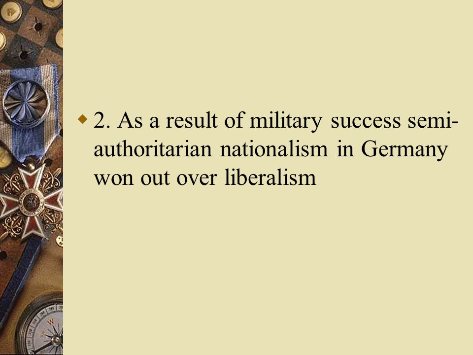 2. As a result of military success semi-authoritarian nationalism in Germany won out over liberalism