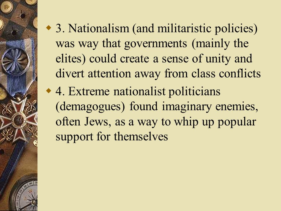 3. Nationalism (and militaristic policies) was way that governments (mainly the elites) could create a sense of unity and divert attention away from class conflicts