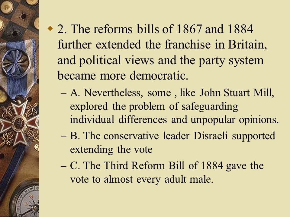 2. The reforms bills of 1867 and 1884 further extended the franchise in Britain, and political views and the party system became more democratic.