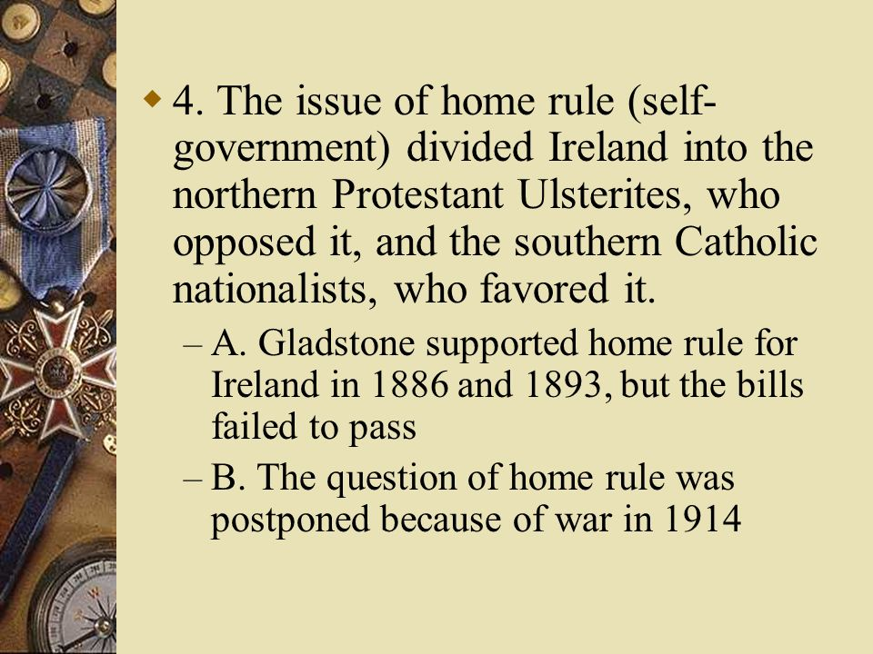 4. The issue of home rule (self-government) divided Ireland into the northern Protestant Ulsterites, who opposed it, and the southern Catholic nationalists, who favored it.