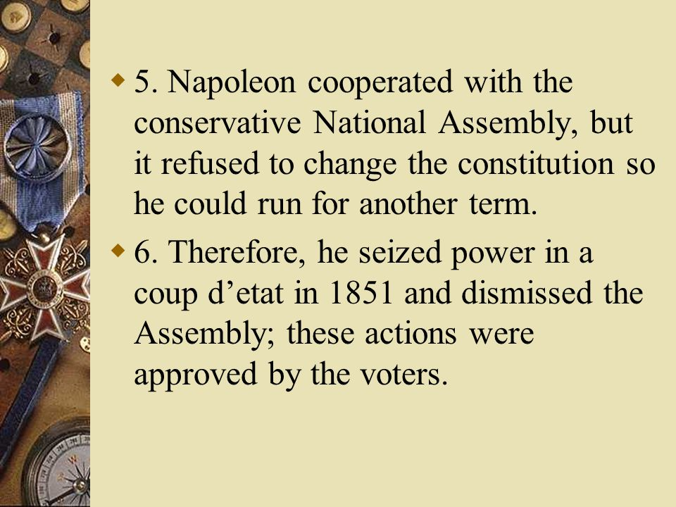 5. Napoleon cooperated with the conservative National Assembly, but it refused to change the constitution so he could run for another term.