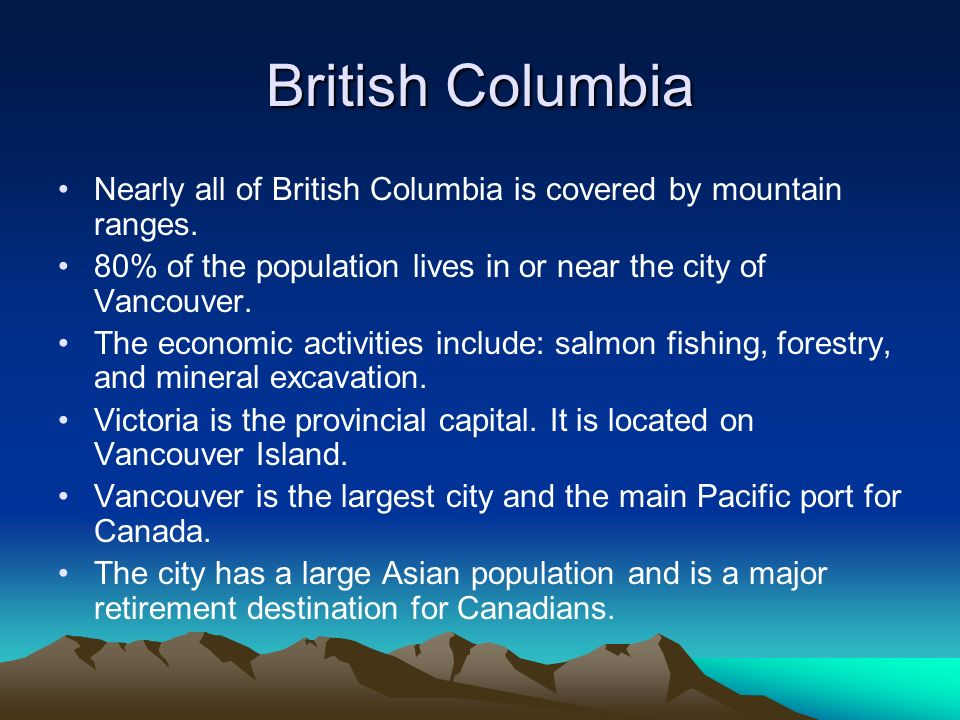 British Columbia Nearly all of British Columbia is covered by mountain ranges. 80% of the population lives in or near the city of Vancouver.