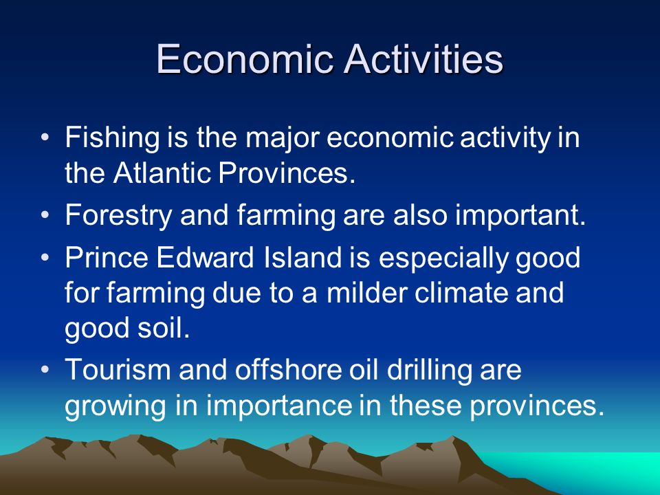 Economic Activities Fishing is the major economic activity in the Atlantic Provinces. Forestry and farming are also important.