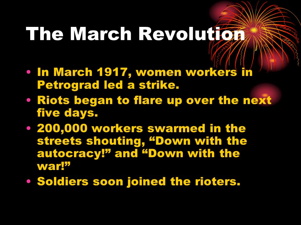 The March Revolution In March 1917, women workers in Petrograd led a strike. Riots began to flare up over the next five days.