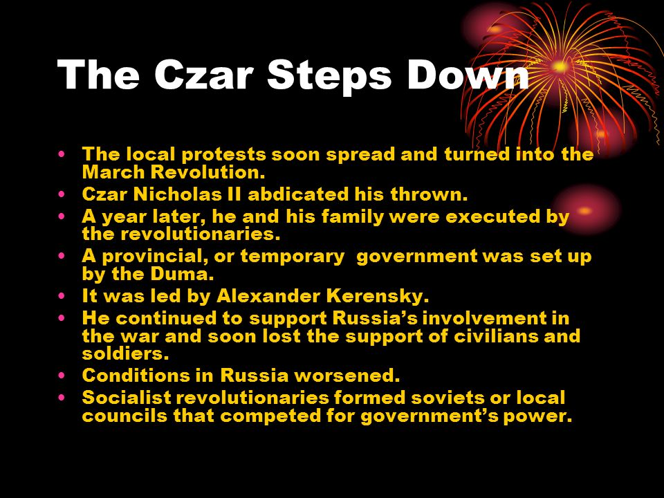 The Czar Steps Down The local protests soon spread and turned into the March Revolution. Czar Nicholas II abdicated his thrown.