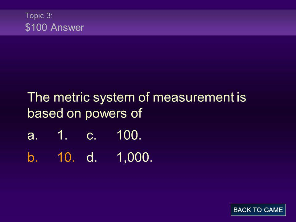 The metric system of measurement is based on powers of a. 1. c. 100.