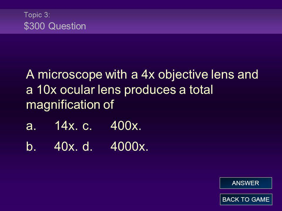 Topic 3: $300 Question A microscope with a 4x objective lens and a 10x ocular lens produces a total magnification of.