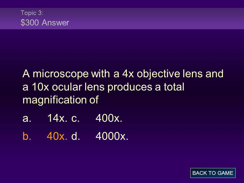 Topic 3: $300 Answer A microscope with a 4x objective lens and a 10x ocular lens produces a total magnification of.