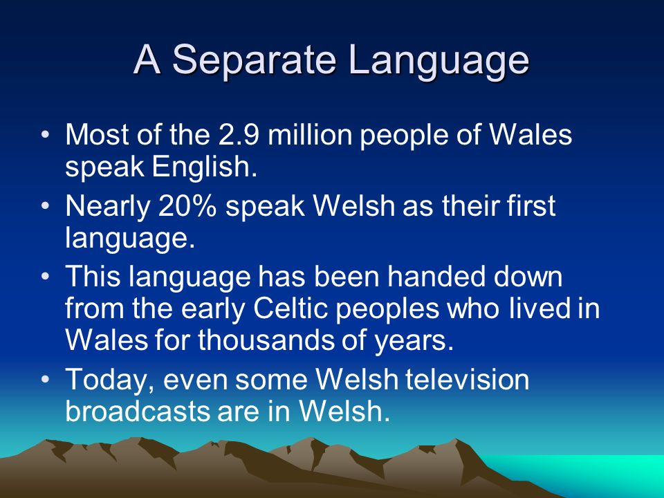 A Separate Language Most of the 2.9 million people of Wales speak English. Nearly 20% speak Welsh as their first language.