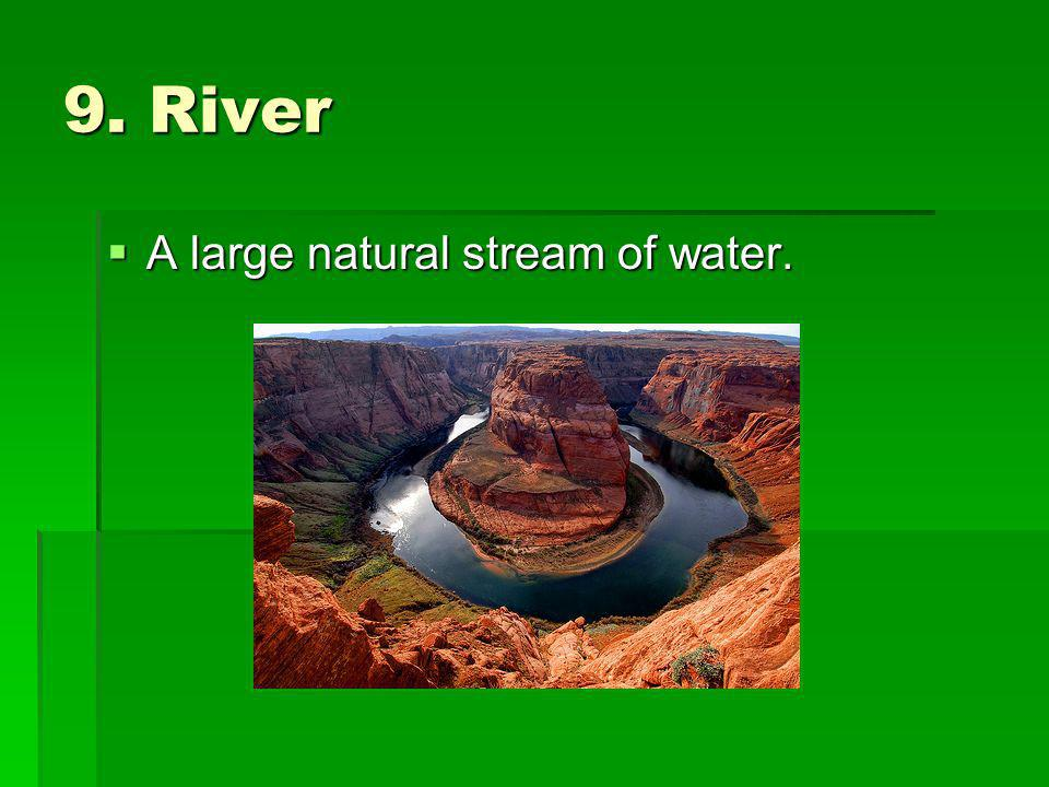 9. River A large natural stream of water.