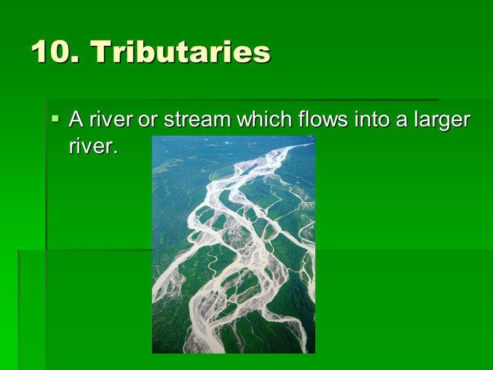 10. Tributaries A river or stream which flows into a larger river.
