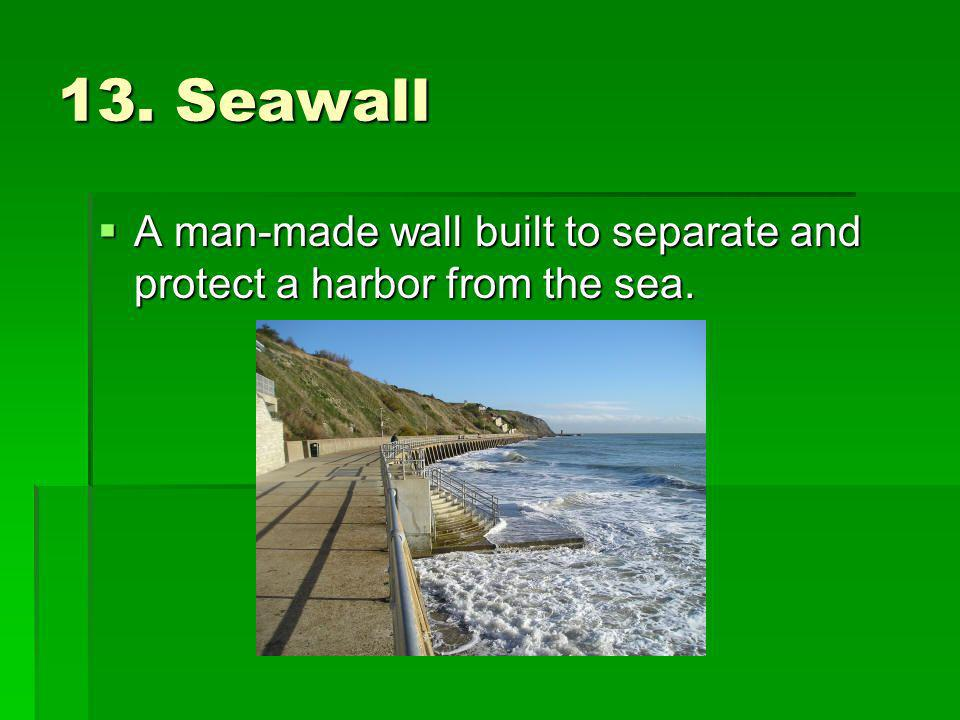 13. Seawall A man-made wall built to separate and protect a harbor from the sea.