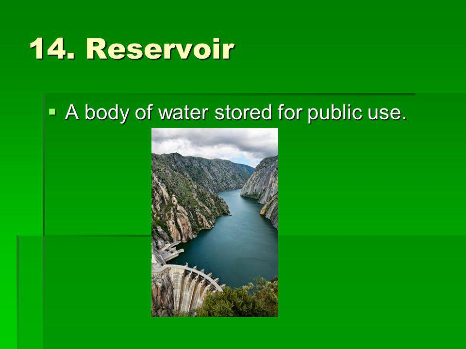 14. Reservoir A body of water stored for public use.