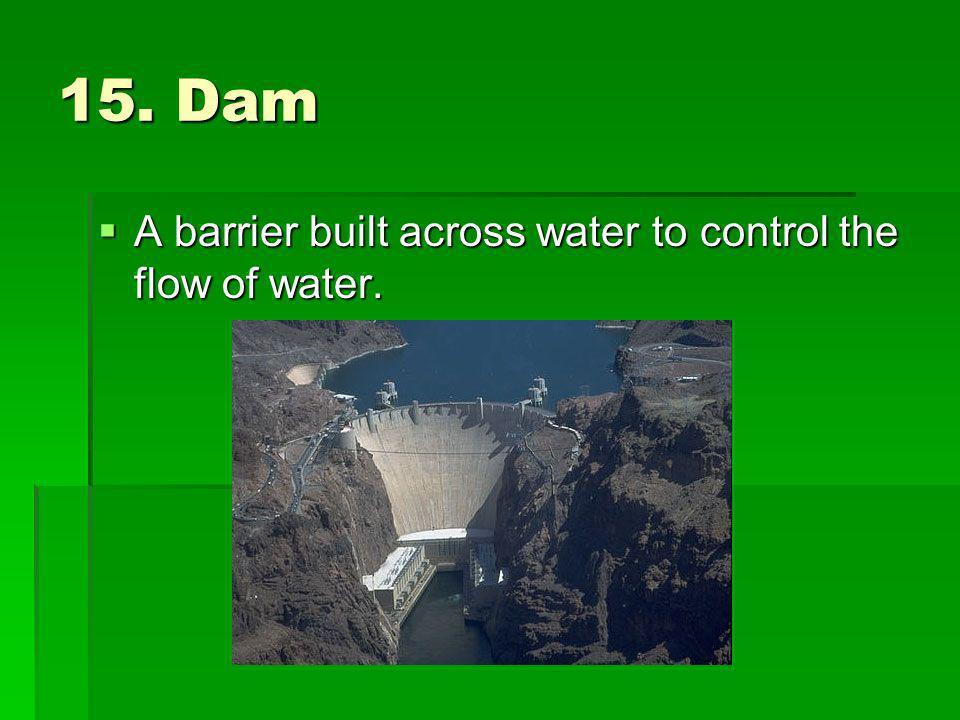 15. Dam A barrier built across water to control the flow of water.