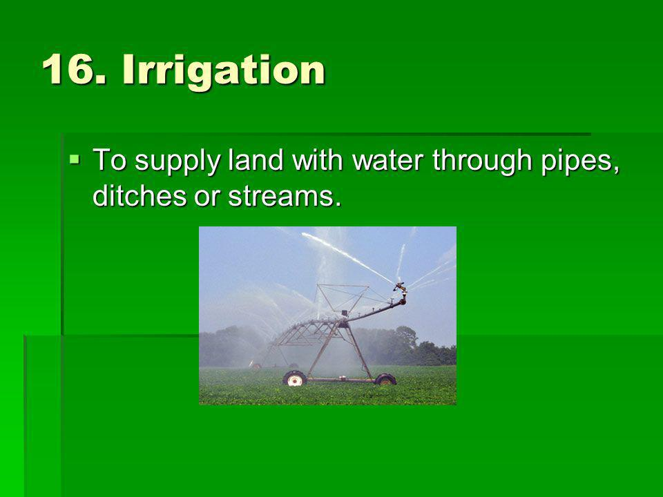 16. Irrigation To supply land with water through pipes, ditches or streams.