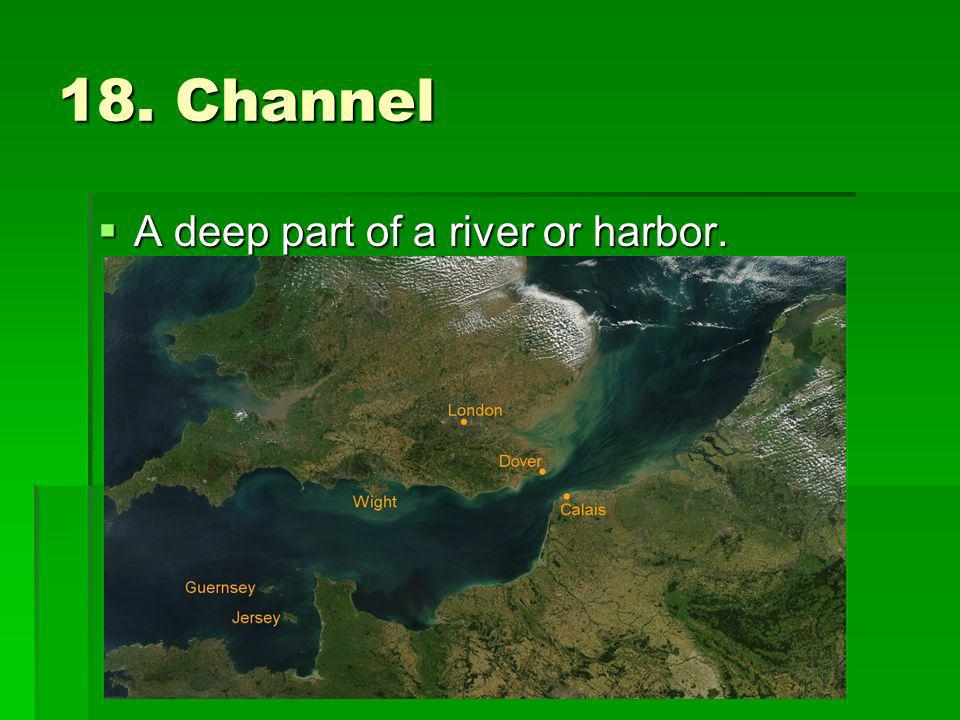 18. Channel A deep part of a river or harbor.