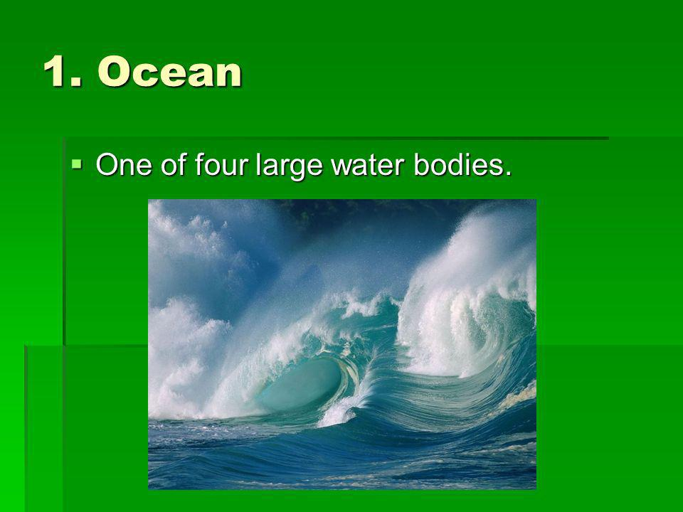 1. Ocean One of four large water bodies.