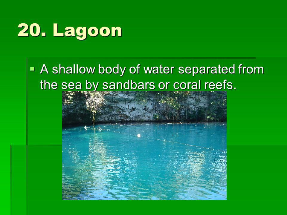 20. Lagoon A shallow body of water separated from the sea by sandbars or coral reefs.
