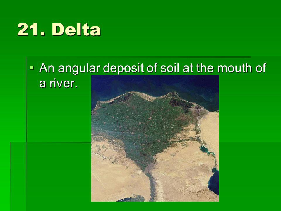 21. Delta An angular deposit of soil at the mouth of a river.