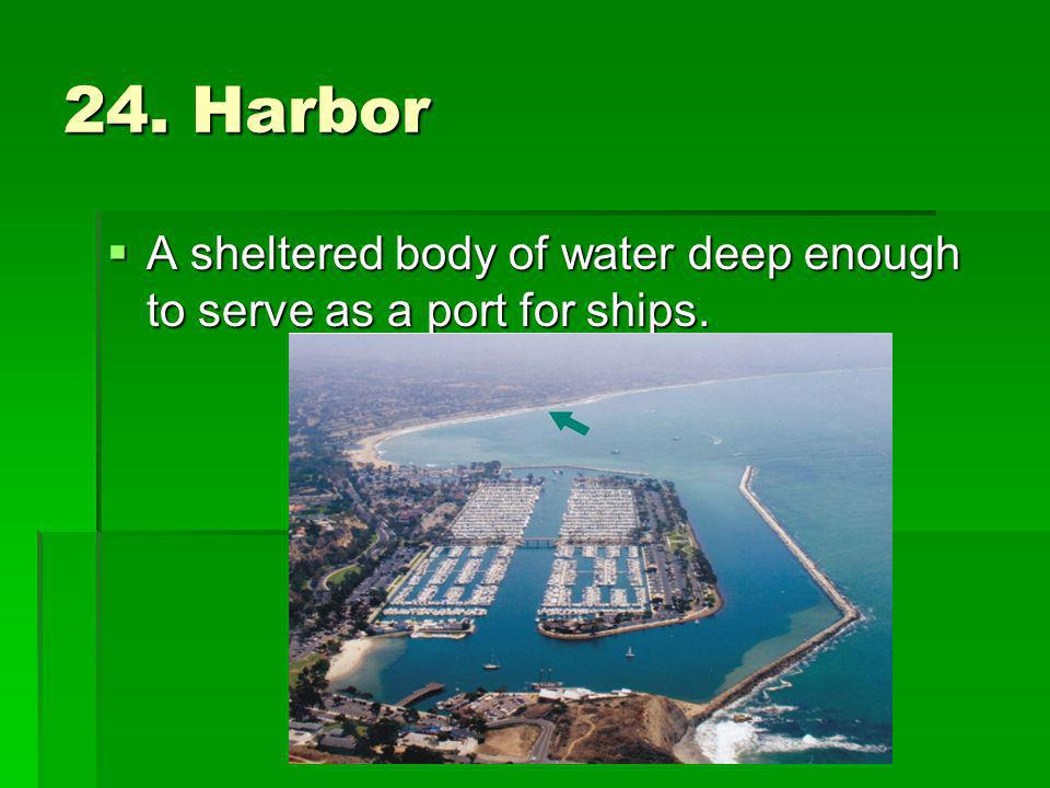 24. Harbor A sheltered body of water deep enough to serve as a port for ships.
