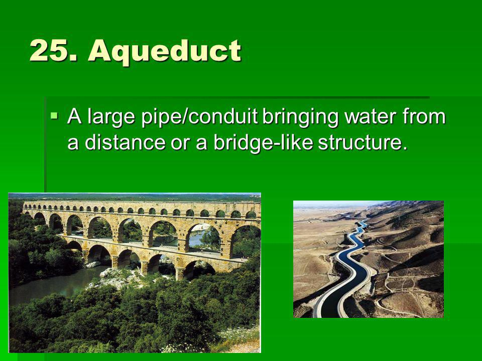 25. Aqueduct A large pipe/conduit bringing water from a distance or a bridge-like structure.