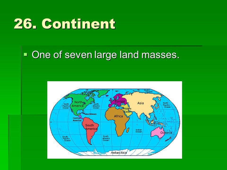 26. Continent One of seven large land masses.