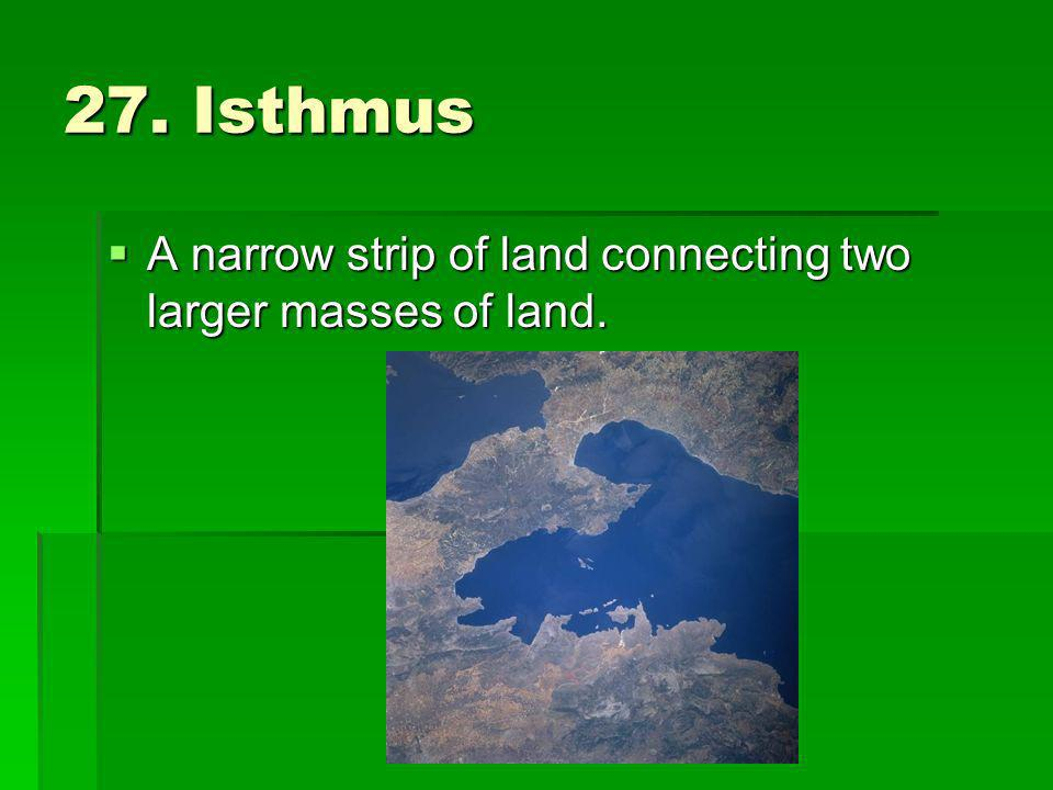 27. Isthmus A narrow strip of land connecting two larger masses of land.