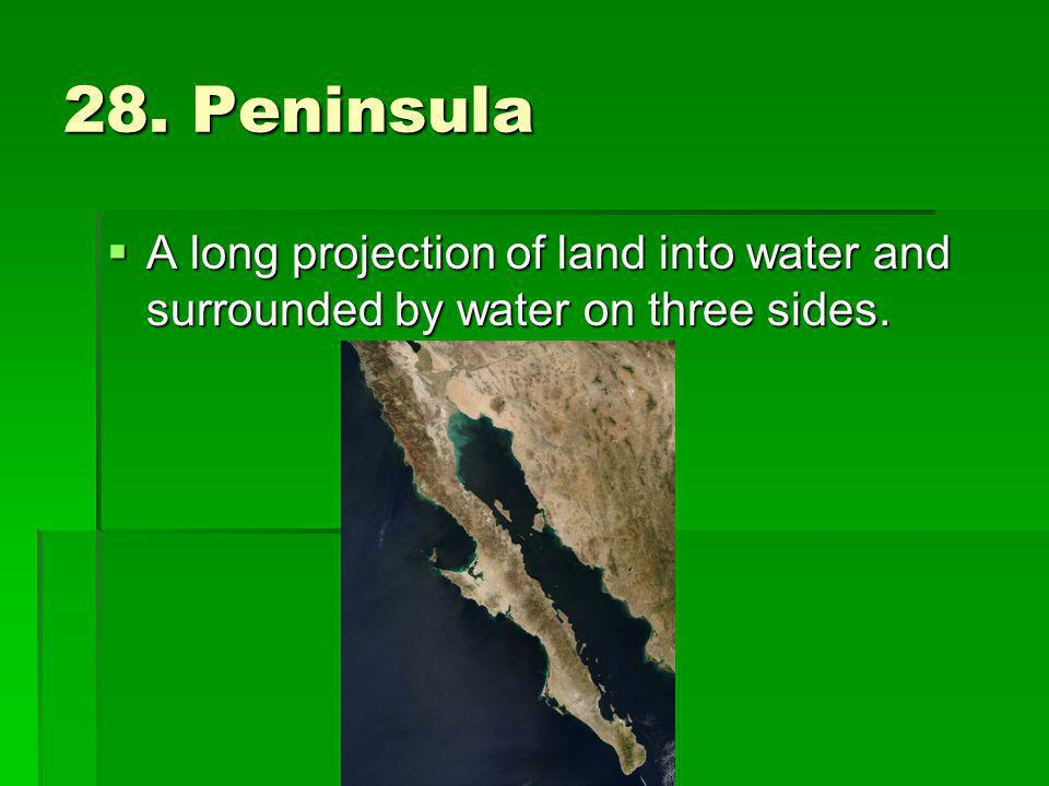 28. Peninsula A long projection of land into water and surrounded by water on three sides.