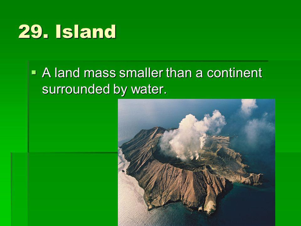 29. Island A land mass smaller than a continent surrounded by water.