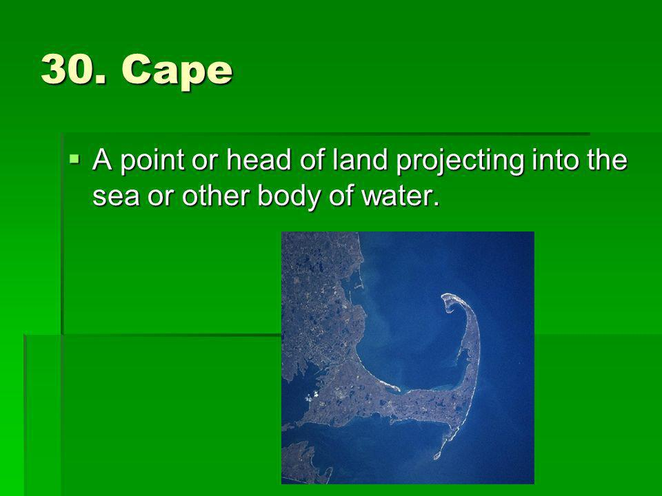 30. Cape A point or head of land projecting into the sea or other body of water.
