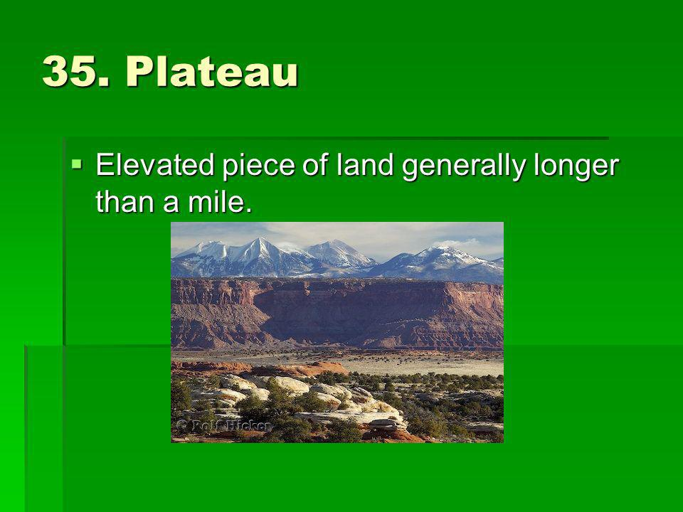 35. Plateau Elevated piece of land generally longer than a mile.