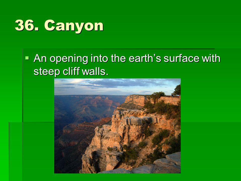 36. Canyon An opening into the earth's surface with steep cliff walls.