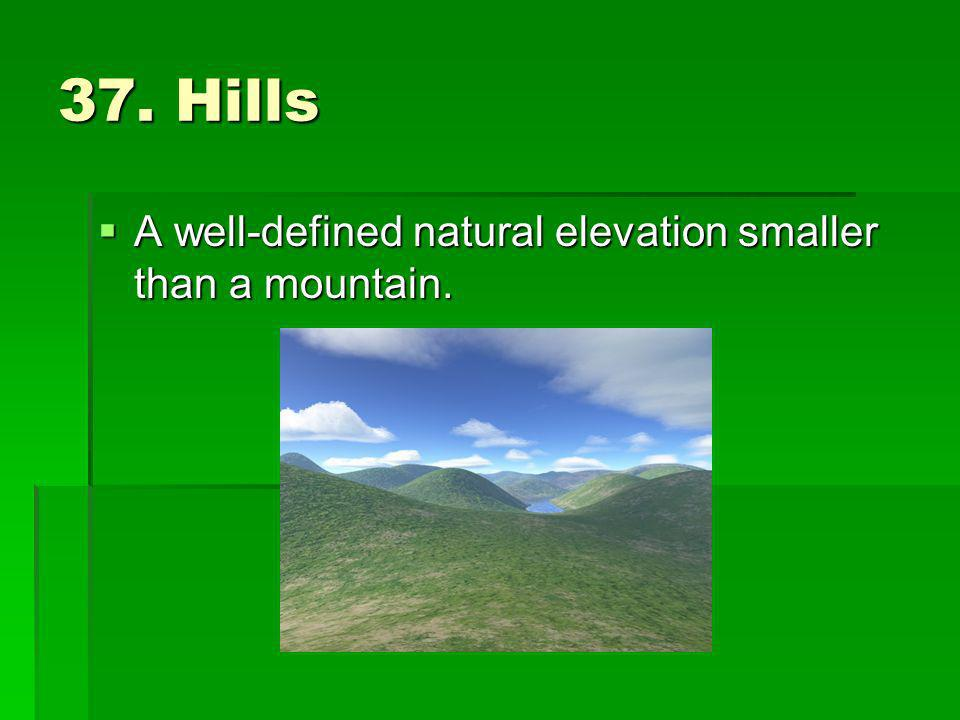 37. Hills A well-defined natural elevation smaller than a mountain.