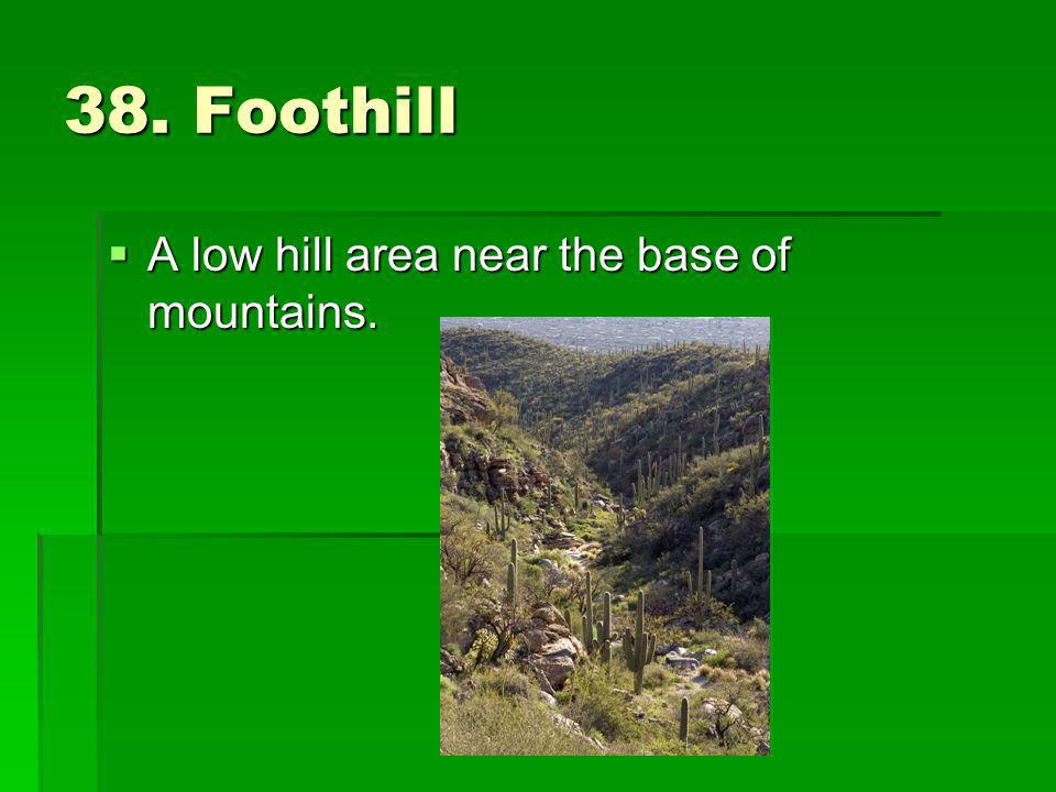 38. Foothill A low hill area near the base of mountains.