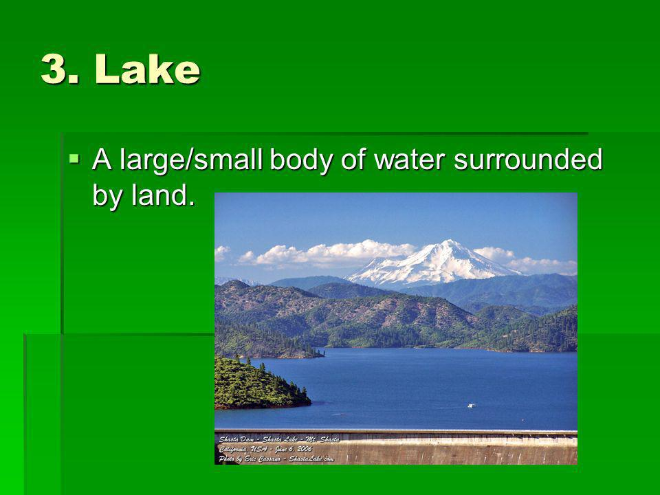 3. Lake A large/small body of water surrounded by land.