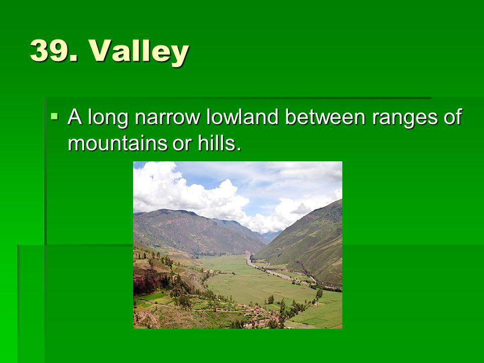 39. Valley A long narrow lowland between ranges of mountains or hills.