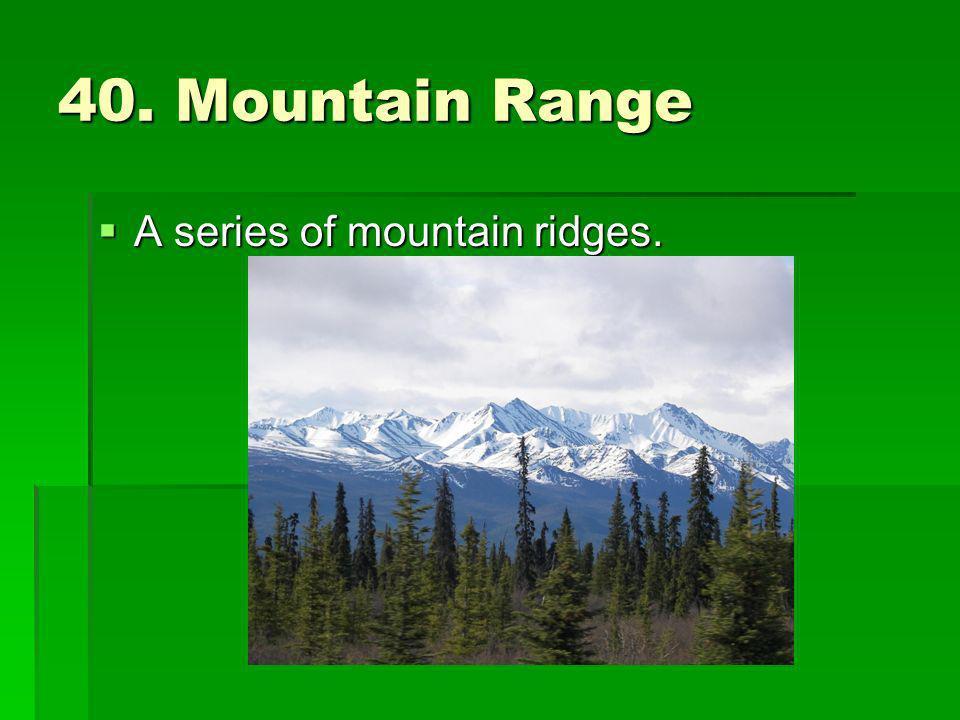 40. Mountain Range A series of mountain ridges.