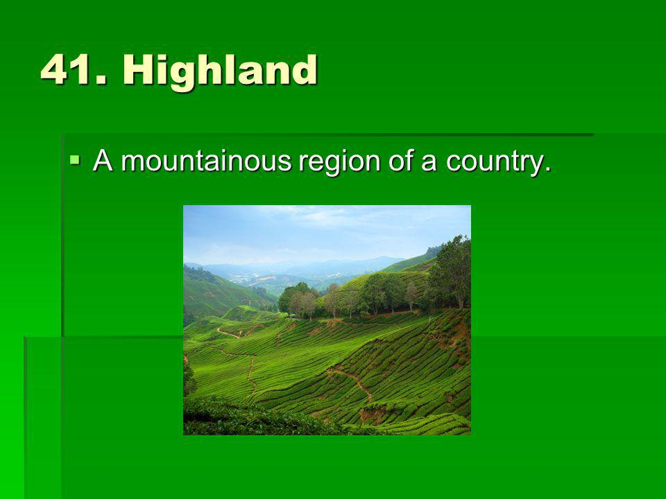 41. Highland A mountainous region of a country.
