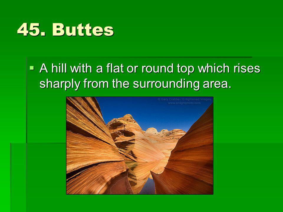 45. Buttes A hill with a flat or round top which rises sharply from the surrounding area.