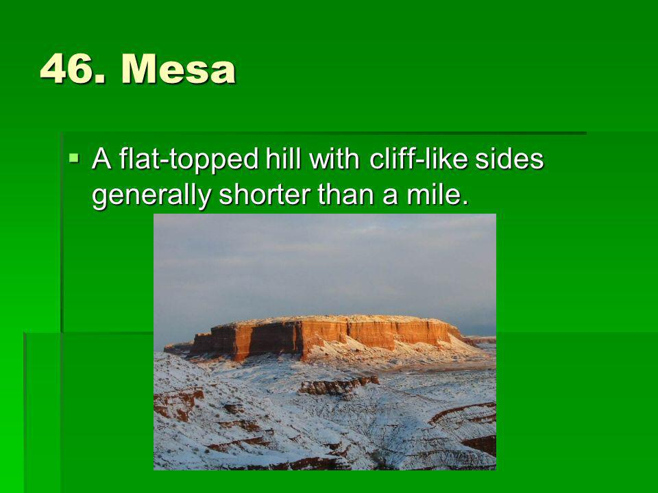 46. Mesa A flat-topped hill with cliff-like sides generally shorter than a mile.