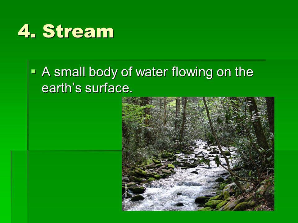 4. Stream A small body of water flowing on the earth's surface.